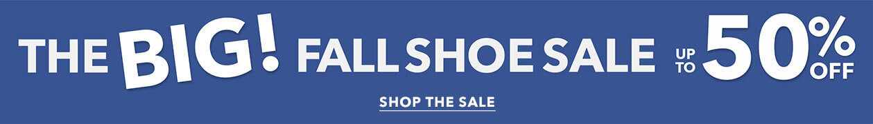 The Big Fall Shoe Sale Up to 50% off! - SHOP THE SALE
