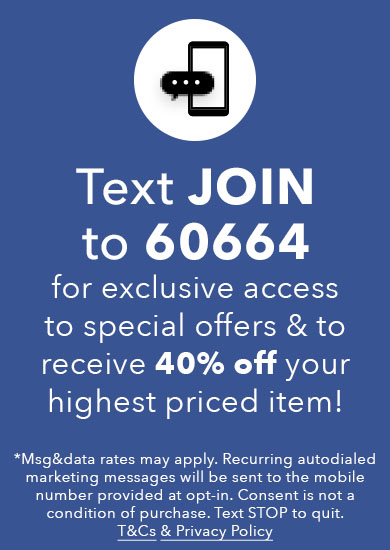 Text JOIN to 60664 for exclusive access to special offers, new arrivals and more!
