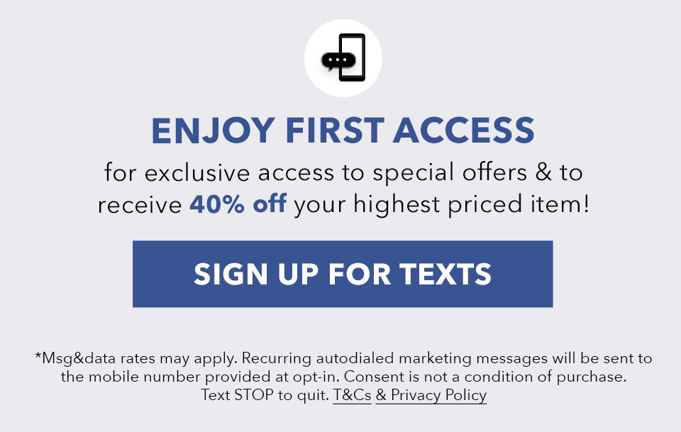 Text JOIN to 60664 for exclusive access to special offers and receive 40% off your highest priced item! *Message & data rates may apply. Marketing emails will be sent to the number provided. Text STOP to quit.